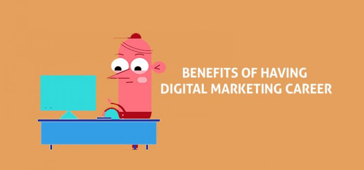 Top 5 Benefits Offered By A Career In Digital Marketing !