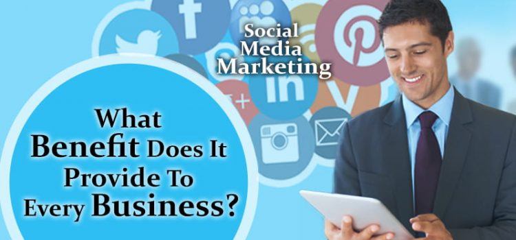 Social Media Marketing: What Benefits Does It Provide To Every Business?