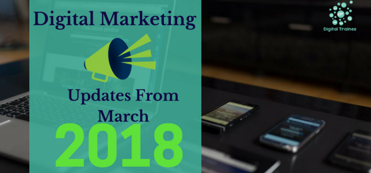 Digital Marketing Updates March 2018 ?