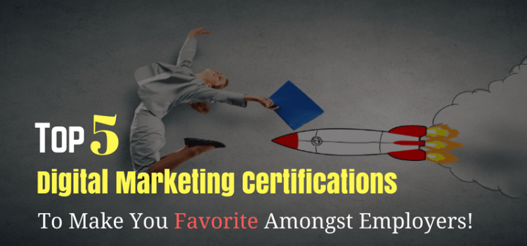 Top 5 Digital Marketing Certifications To Make You Favorite Amongst Employers!