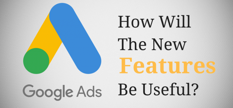 Google Ads: How Will The New Features Be Useful ?