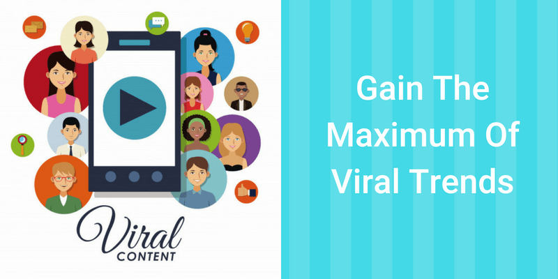 Gain The Maximum Of Viral Trends