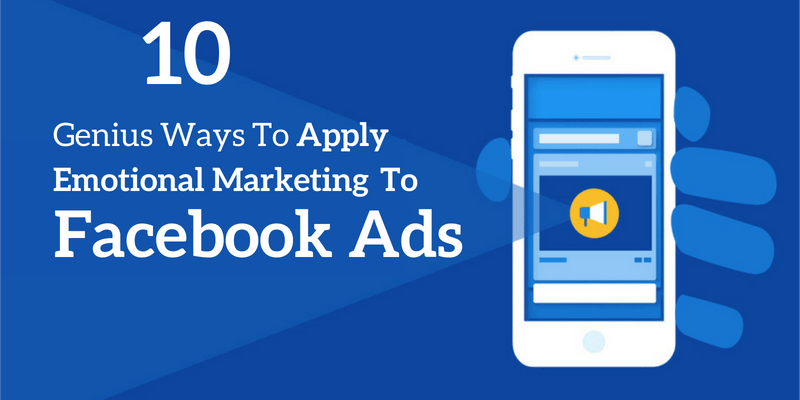 Genius Ways to Apply Emotional Marketing to Facebook Ads