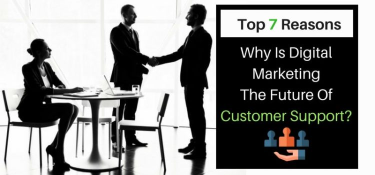 Why Is Digital Marketing Is The Future Of Customer Support? Top 7 Reasons