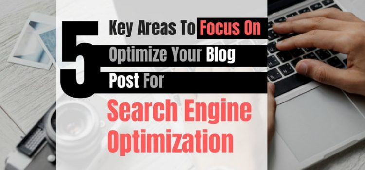 Optimize Your Blog Post For SEO: 5 Key Areas To Focus On